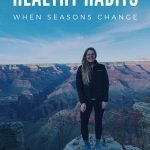 "This is a pin for healthy habits when the seasons change. There is a picture of a girl with black leggings, black coat, and tennis shoes standing in front of the grand canyon. The title of the post, ""Healthy Habits When Seasons Change"" is across the top of the image."